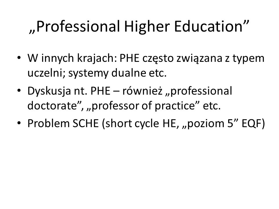 Professional Higher Education W innych krajach: PHE często związana z typem uczelni; systemy dualne etc. Dyskusja nt. PHE – również professional docto