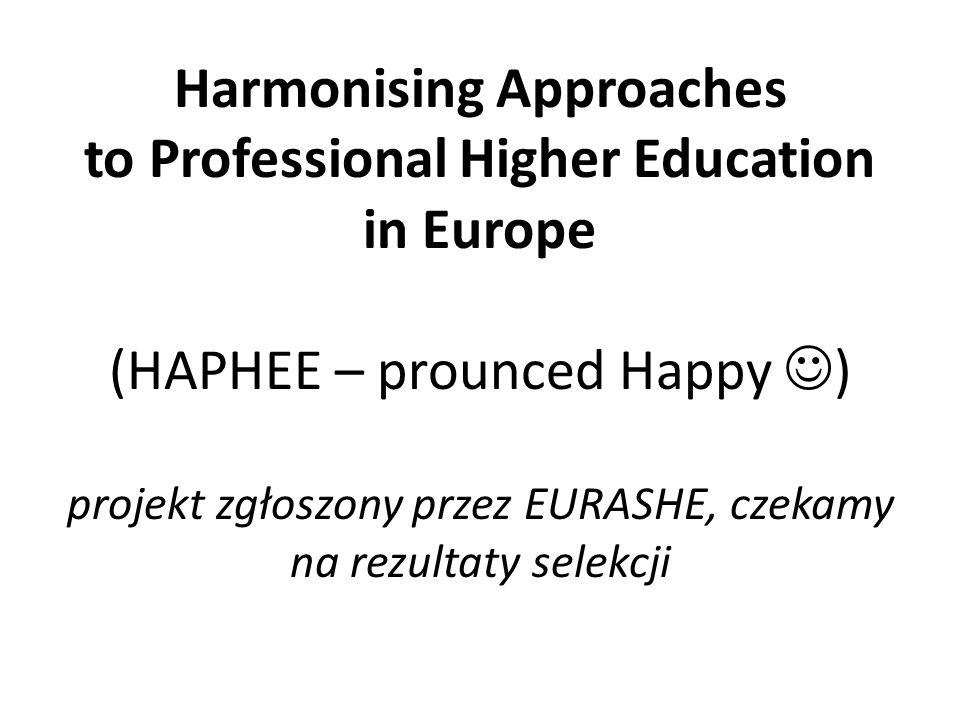 Harmonising Approaches to Professional Higher Education in Europe (HAPHEE – prounced Happy ) projekt zgłoszony przez EURASHE, czekamy na rezultaty sel
