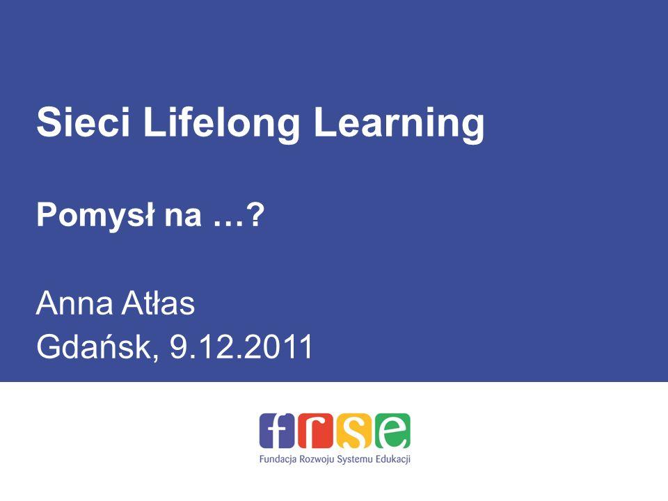 Sieci Lifelong Learning Pomysł na … Anna Atłas Gdańsk, 9.12.2011