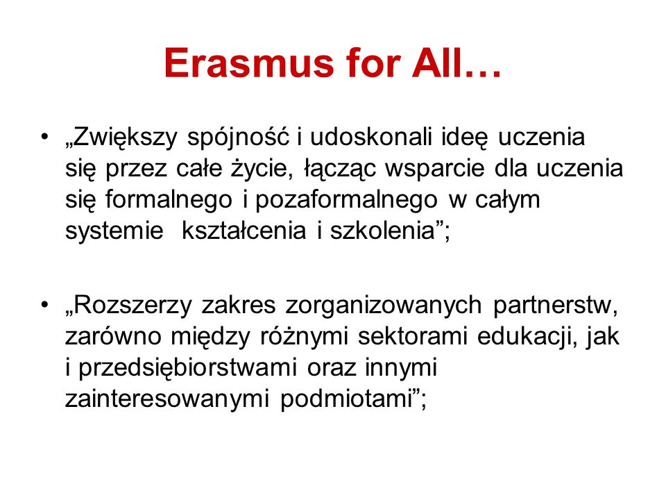 Erasmus for All… Zwiększy spójność i udoskonali ideę uczenia się przez całe życie, łącząc wsparcie dla uczenia się formalnego i pozaformalnego w całym systemie kształcenia i szkolenia; Rozszerzy zakres zorganizowanych partnerstw, zarówno między różnymi sektorami edukacji, jak i przedsiębiorstwami oraz innymi zainteresowanymi podmiotami;