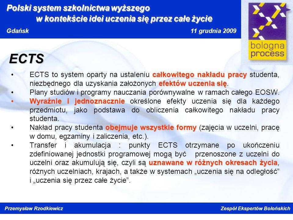 Kliknij, aby edytować styl wzorca tytułu Kliknij, aby edytować style wzorca tekstu Drugi poziom Trzeci poziom Czwarty poziom Piąty poziom Polski system szkolnictwa wyższego w kontekście idei uczenia się przez całe życi e Gdańsk 11 grudnia 2009 Przemysław Rzodkiewicz Zespół Ekspertów Bolońskich ECTS całkowitego nakładu pracy efektów uczenia sięECTS to system oparty na ustaleniu całkowitego nakładu pracy studenta, niezbędnego dla uzyskania założonych efektów uczenia się.