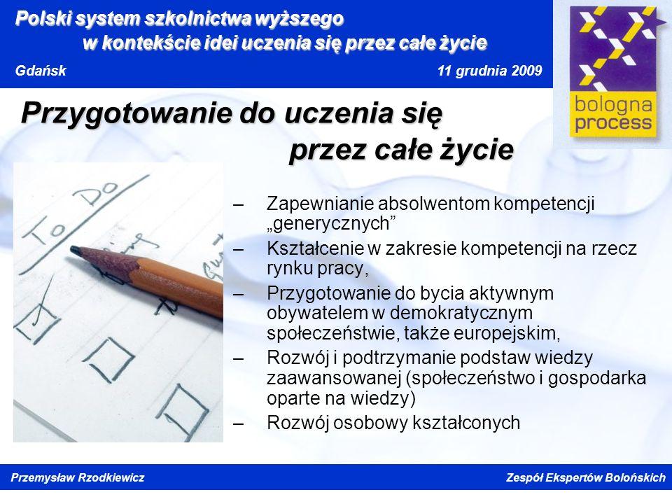 Kliknij, aby edytować styl wzorca tytułu Kliknij, aby edytować style wzorca tekstu Drugi poziom Trzeci poziom Czwarty poziom Piąty poziom Polski system szkolnictwa wyższego w kontekście idei uczenia się przez całe życi e Gdańsk 11 grudnia 2009 Przemysław Rzodkiewicz Zespół Ekspertów Bolońskich Przygotowanie do uczenia się przez całe życie –Zapewnianie absolwentom kompetencji generycznych –Kształcenie w zakresie kompetencji na rzecz rynku pracy, –Przygotowanie do bycia aktywnym obywatelem w demokratycznym społeczeństwie, także europejskim, –Rozwój i podtrzymanie podstaw wiedzy zaawansowanej (społeczeństwo i gospodarka oparte na wiedzy) –Rozwój osobowy kształconych