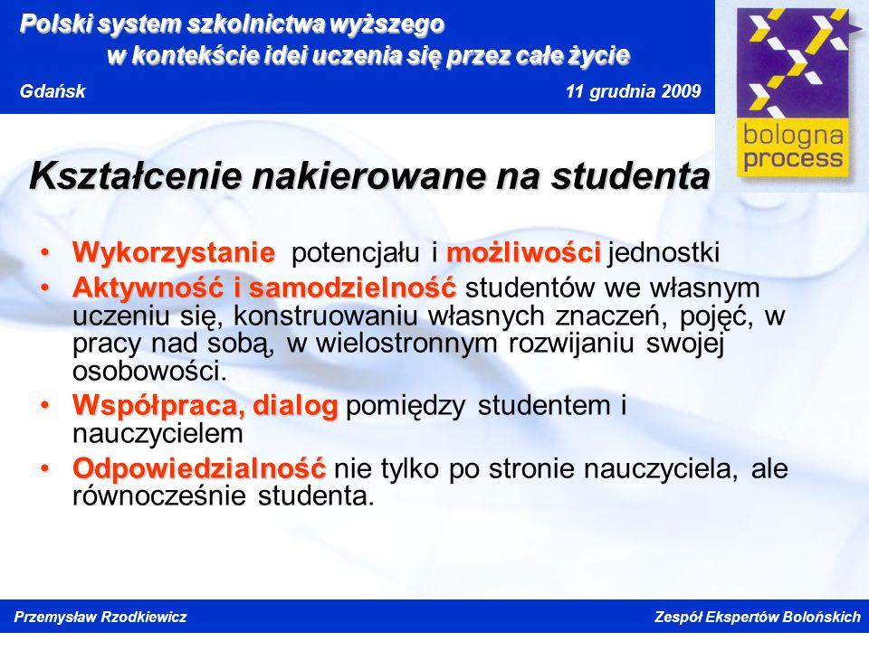 Kliknij, aby edytować styl wzorca tytułu Kliknij, aby edytować style wzorca tekstu Drugi poziom Trzeci poziom Czwarty poziom Piąty poziom Polski system szkolnictwa wyższego w kontekście idei uczenia się przez całe życi e Gdańsk 11 grudnia 2009 Przemysław Rzodkiewicz Zespół Ekspertów Bolońskich Kształcenie nakierowane na studenta WykorzystaniemożliwościWykorzystanie potencjału i możliwości jednostki Aktywność i samodzielnośćAktywność i samodzielność studentów we własnym uczeniu się, konstruowaniu własnych znaczeń, pojęć, w pracy nad sobą, w wielostronnym rozwijaniu swojej osobowości.