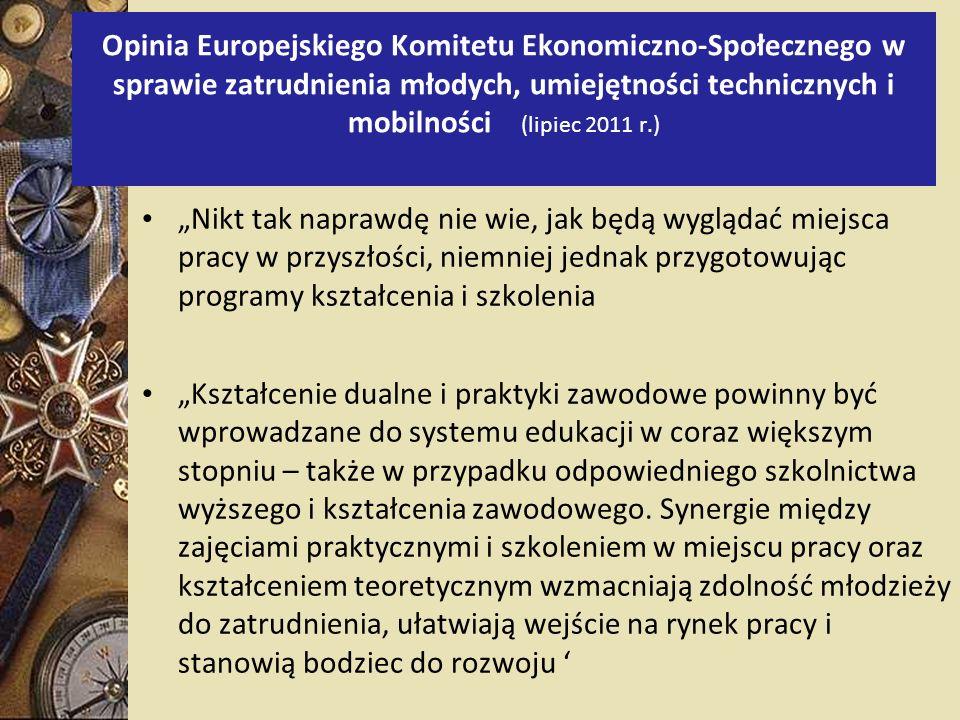 Opinia Europejskiego Komitetu Ekonomiczno-Społecznego w sprawie zatrudnienia młodych, umiejętności technicznych i mobilności (lipiec 2011 r.) Nikt tak naprawdę nie wie, jak będą wyglądać miejsca pracy w przyszłości, niemniej jednak przygotowując programy kształcenia i szkolenia Kształcenie dualne i praktyki zawodowe powinny być wprowadzane do systemu edukacji w coraz większym stopniu – także w przypadku odpowiedniego szkolnictwa wyższego i kształcenia zawodowego.