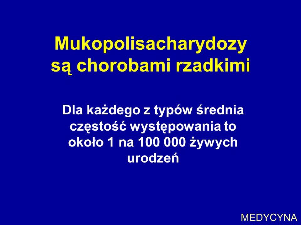 Mukopolisacharydozy są chorobami rzadkimi Dla każdego z typów średnia częstość występowania to około 1 na 100 000 żywych urodzeń MEDYCYNA