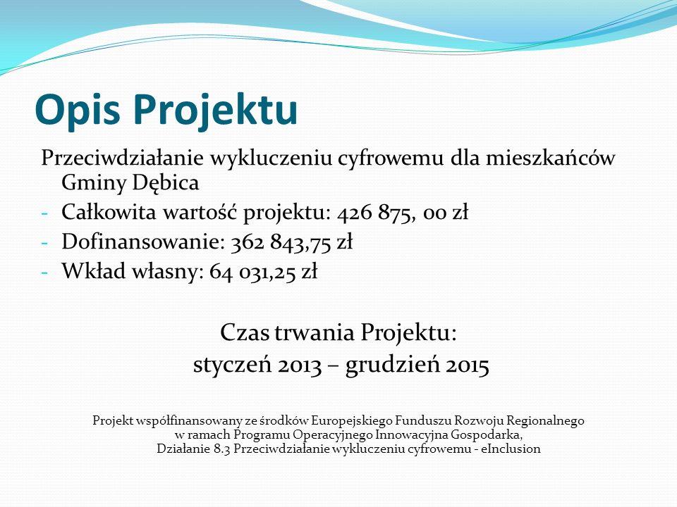 Cele Projektu: Podwyższenie wiedzy i umiejętności z zakresu Internetu i obsługi sprzętu komputerowego poprzez organizację szkoleń dla wszystkich Beneficjentów uczestniczących w Projekcie Wyposażenie 35 gospodarstw w sprzęt komputerowy Aktywizacja osób będących uczestnikami Projektu Zapobieganie wykluczeniu cyfrowemu mieszkańców Gminy Dębica Zapewnienie bezpłatnego dostępu do Internetu dla 35 gospodarstw Projekt współfinansowany ze środków Europejskiego Funduszu Rozwoju Regionalnego w ramach Programu Operacyjnego Innowacyjna Gospodarka, Działanie 8.3 Przeciwdziałanie wykluczeniu cyfrowemu - eInclusion