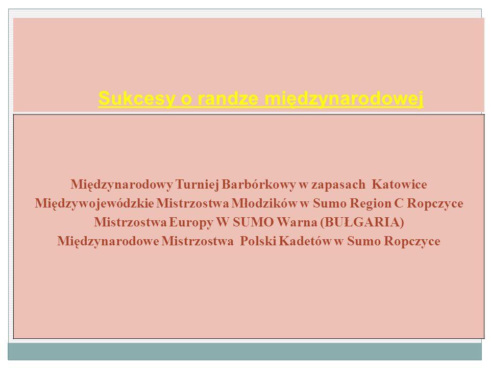 Sukcesy o randze międzynarodowej Międzynarodowy Turniej Barbórkowy w zapasach Katowice Międzywojewódzkie Mistrzostwa Młodzików w Sumo Region C Ropczyc