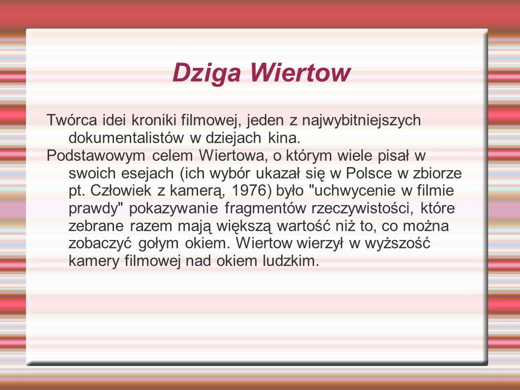 Dziga Wiertow Twórca idei kroniki filmowej, jeden z najwybitniejszych dokumentalistów w dziejach kina. Podstawowym celem Wiertowa, o którym wiele pisa