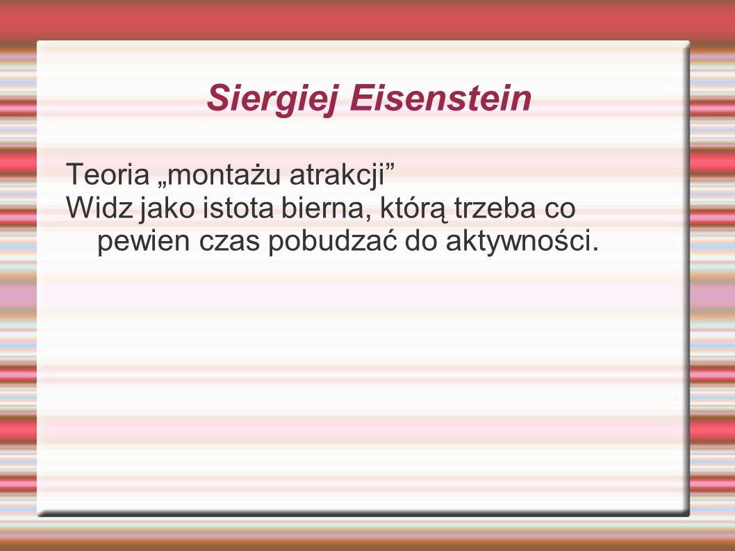 Siergiej Eisenstein Teoria montażu atrakcji Widz jako istota bierna, którą trzeba co pewien czas pobudzać do aktywności.