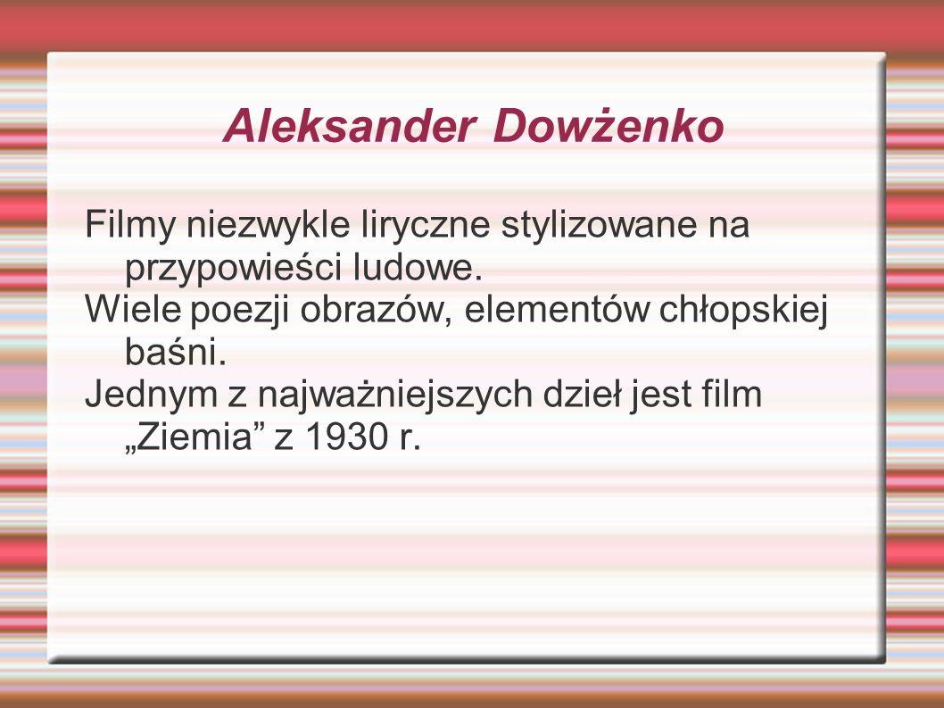 Aleksander Dowżenko Filmy niezwykle liryczne stylizowane na przypowieści ludowe. Wiele poezji obrazów, elementów chłopskiej baśni. Jednym z najważniej