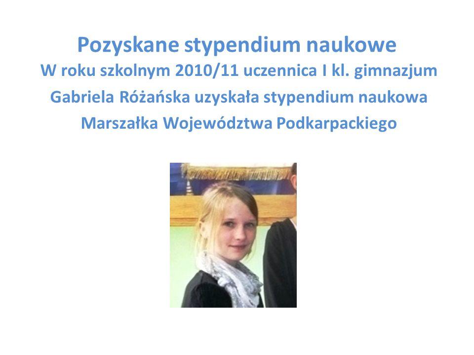 Pozyskane stypendium naukowe W roku szkolnym 2010/11 uczennica I kl. gimnazjum Gabriela Różańska uzyskała stypendium naukowa Marszałka Województwa Pod