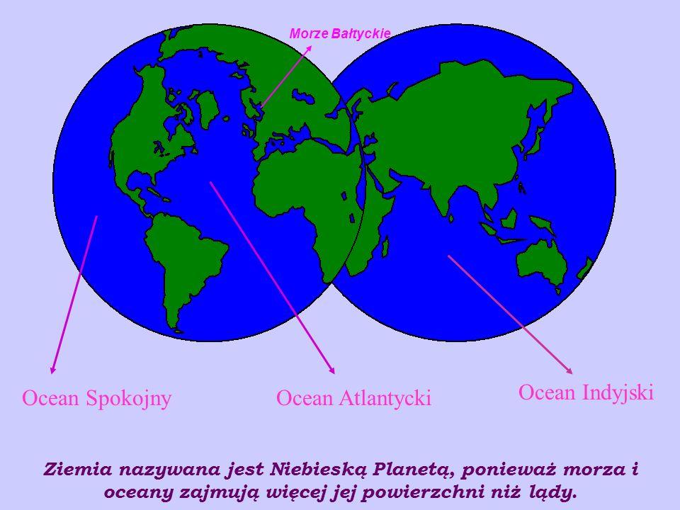 Ocean AtlantyckiOcean Spokojny Ziemia nazywana jest Niebieską Planetą, ponieważ morza i oceany zajmują więcej jej powierzchni niż lądy.