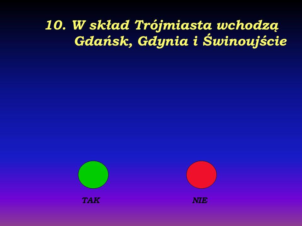 9. Na wybrzeżu Morza Bałtyckiego leży Kołobrzeg, Łeba i Koszalin TAKNIE