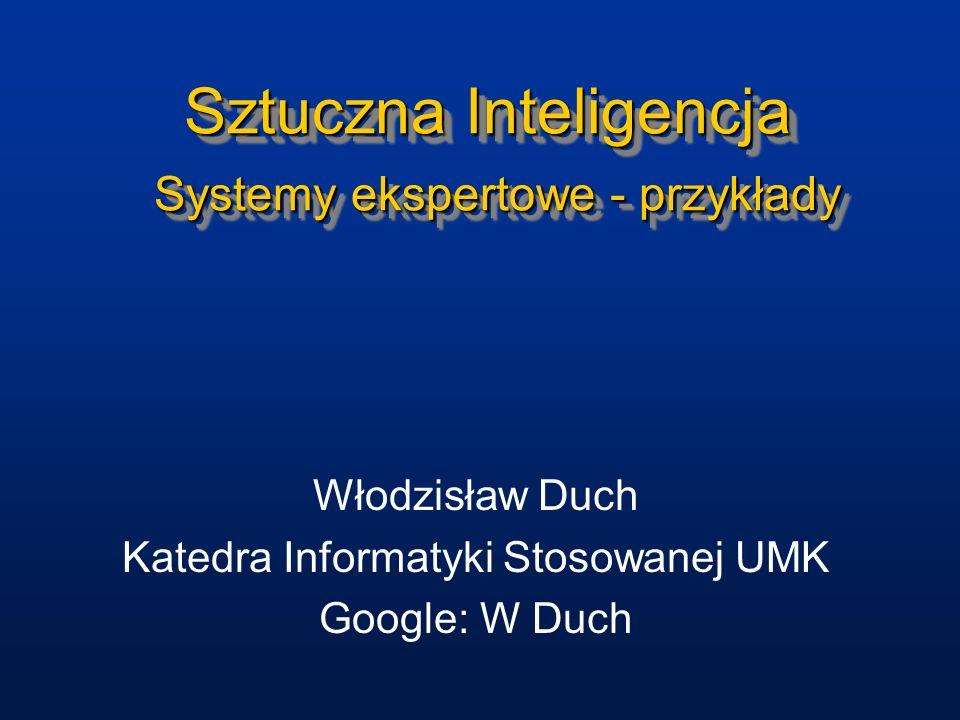 Sztuczna Inteligencja Systemy ekspertowe - przykłady Włodzisław Duch Katedra Informatyki Stosowanej UMK Google: W Duch