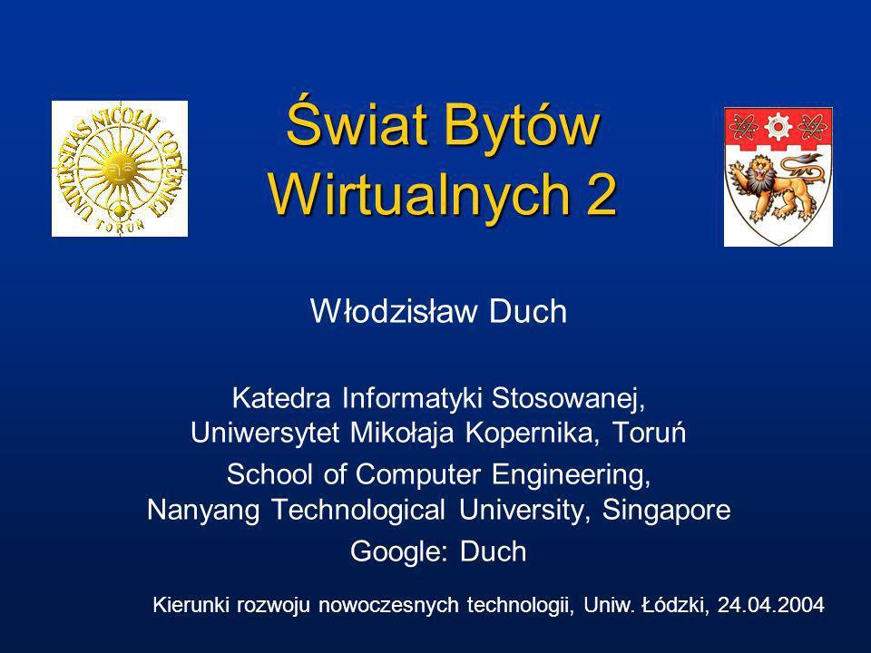 Świat Bytów Wirtualnych 2 Włodzisław Duch Katedra Informatyki Stosowanej, Uniwersytet Mikołaja Kopernika, Toruń School of Computer Engineering, Nanyan