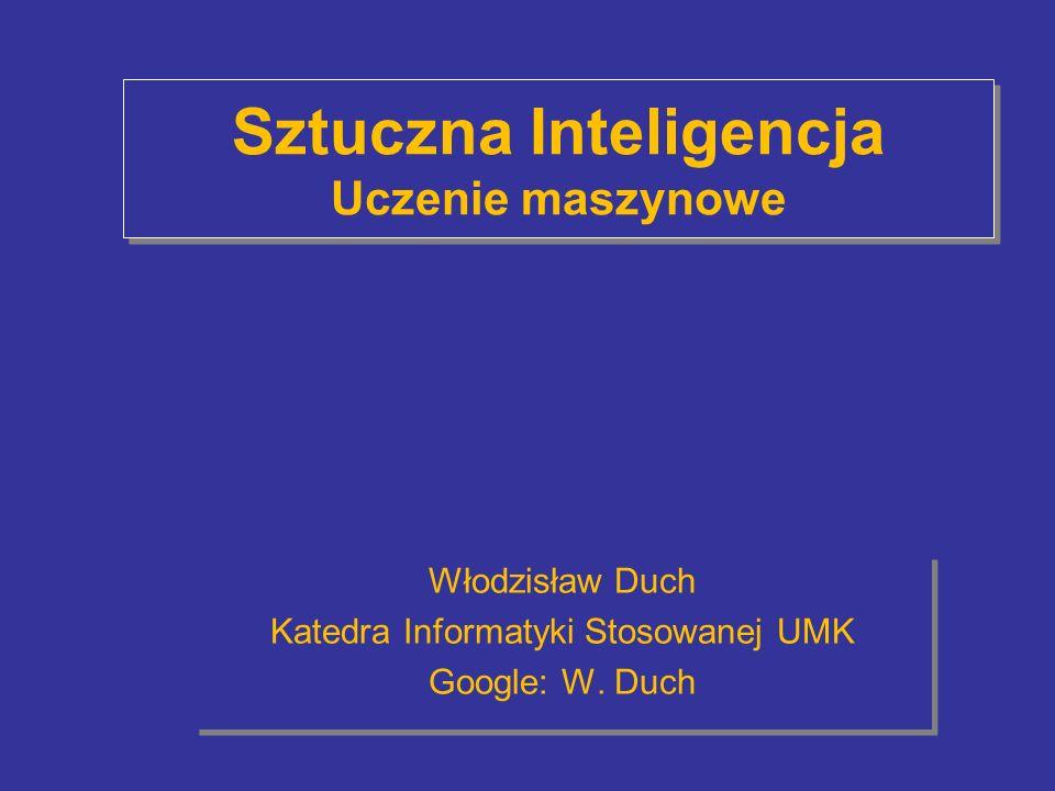 Sztuczna Inteligencja Uczenie maszynowe Włodzisław Duch Katedra Informatyki Stosowanej UMK Google: W. Duch Włodzisław Duch Katedra Informatyki Stosowa