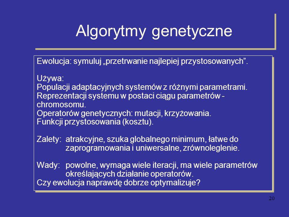 20 Algorytmy genetyczne Ewolucja: symuluj przetrwanie najlepiej przystosowanych. Używa: Populacji adaptacyjnych systemów z różnymi parametrami. Reprez