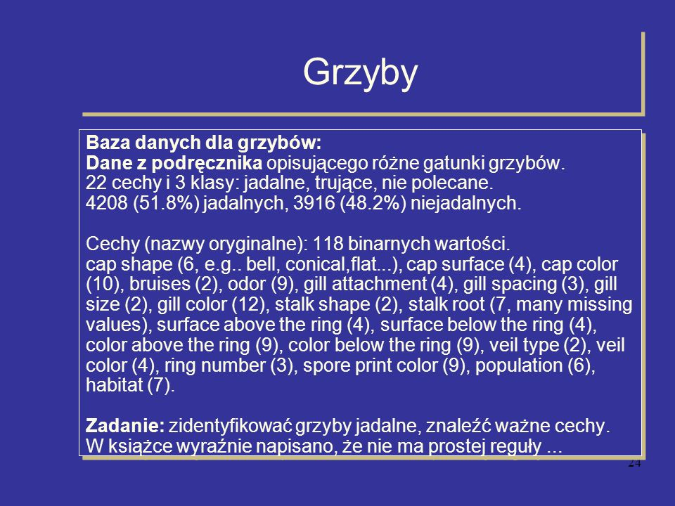 25 Grzyby - dane Przykładowe dane: M-1: edible,convex,fibrous,yellow,bruises,anise,free,crowded, narrow, brown, tapering,bulbous,smooth,smooth,white,white, partial,white, one, pendant,purple,several, woods M-2: edible,flat,smooth,white,bruises,almond,free,crowded, narrow,pink,tapering,bulbous,smooth,smooth,white,white, partial,white,one,pendant,purple,several,woods...