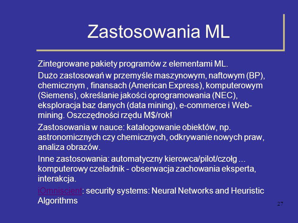 27 Zastosowania ML Zintegrowane pakiety programów z elementami ML. Dużo zastosowań w przemyśle maszynowym, naftowym (BP), chemicznym, finansach (Ameri