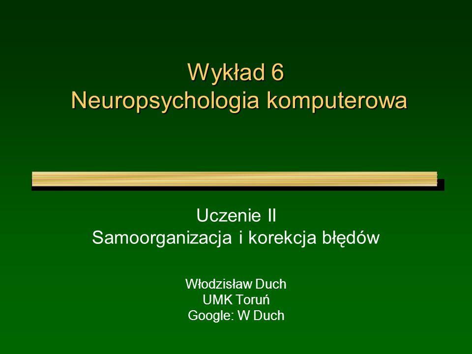 Wykład 6 Neuropsychologia komputerowa Uczenie II Samoorganizacja i korekcja błędów Włodzisław Duch UMK Toruń Google: W Duch