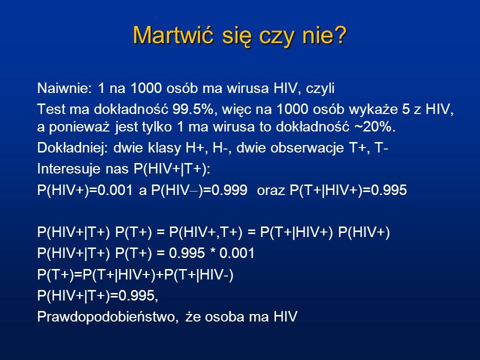 Martwić się czy nie? Naiwnie: 1 na 1000 osób ma wirusa HIV, czyli Test ma dokładność 99.5%, więc na 1000 osób wykaże 5 z HIV, a ponieważ jest tylko 1
