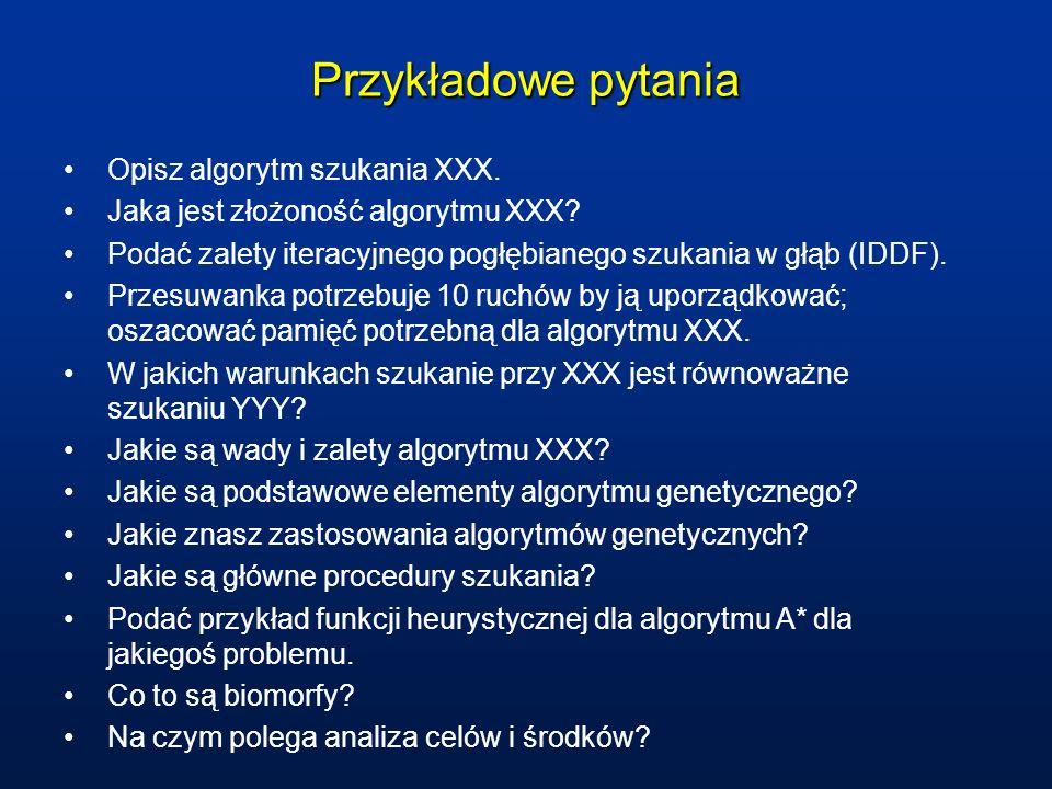 Przykładowe pytania Opisz algorytm szukania XXX. Jaka jest złożoność algorytmu XXX? Podać zalety iteracyjnego pogłębianego szukania w głąb (IDDF). Prz