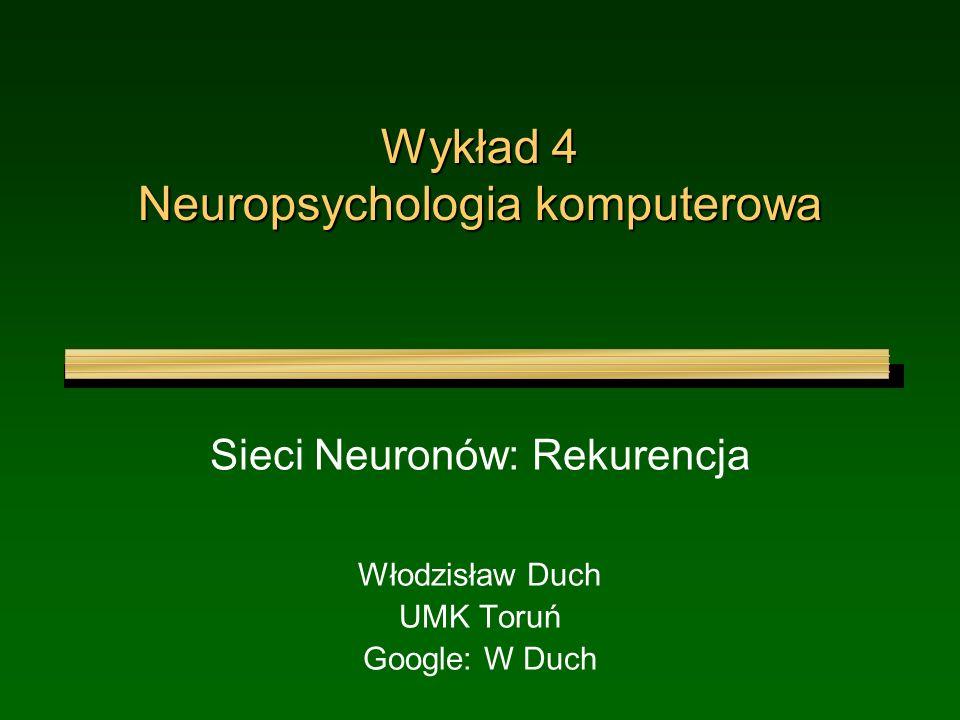 Wykład 4 Neuropsychologia komputerowa Sieci Neuronów: Rekurencja Włodzisław Duch UMK Toruń Google: W Duch