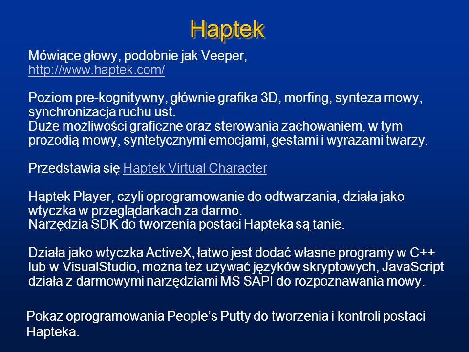 HaptekHaptek Mówiące głowy, podobnie jak Veeper, http://www.haptek.com/ Poziom pre-kognitywny, głównie grafika 3D, morfing, synteza mowy, synchronizac
