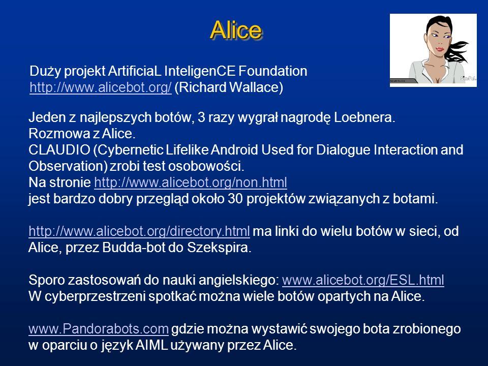 AliceAlice Duży projekt ArtificiaL InteligenCE Foundation http://www.alicebot.org/ (Richard Wallace) http://www.alicebot.org/ Jeden z najlepszych botó