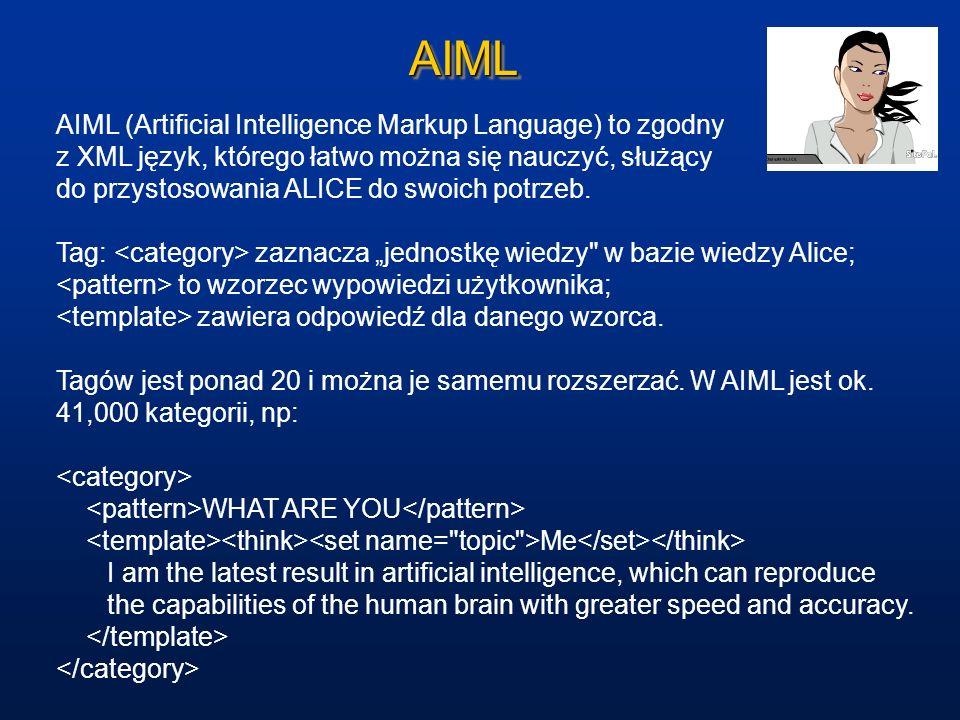 AIMLAIML AIML (Artificial Intelligence Markup Language) to zgodny z XML język, którego łatwo można się nauczyć, służący do przystosowania ALICE do swo