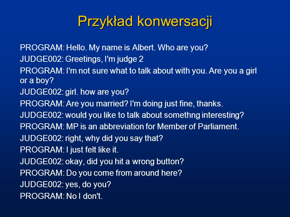 Przykład konwersacji PROGRAM: Hello. My name is Albert. Who are you? JUDGE002: Greetings, I'm judge 2 PROGRAM: I'm not sure what to talk about with yo