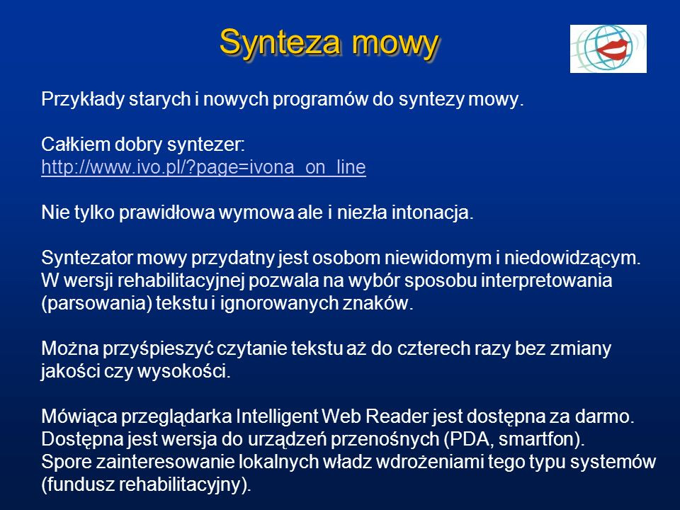 Synteza mowy Przykłady starych i nowych programów do syntezy mowy. Całkiem dobry syntezer: http://www.ivo.pl/?page=ivona_on_line Nie tylko prawidłowa