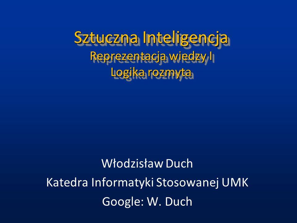 Sztuczna Inteligencja Reprezentacja wiedzy I Logika rozmyta Włodzisław Duch Katedra Informatyki Stosowanej UMK Google: W. Duch