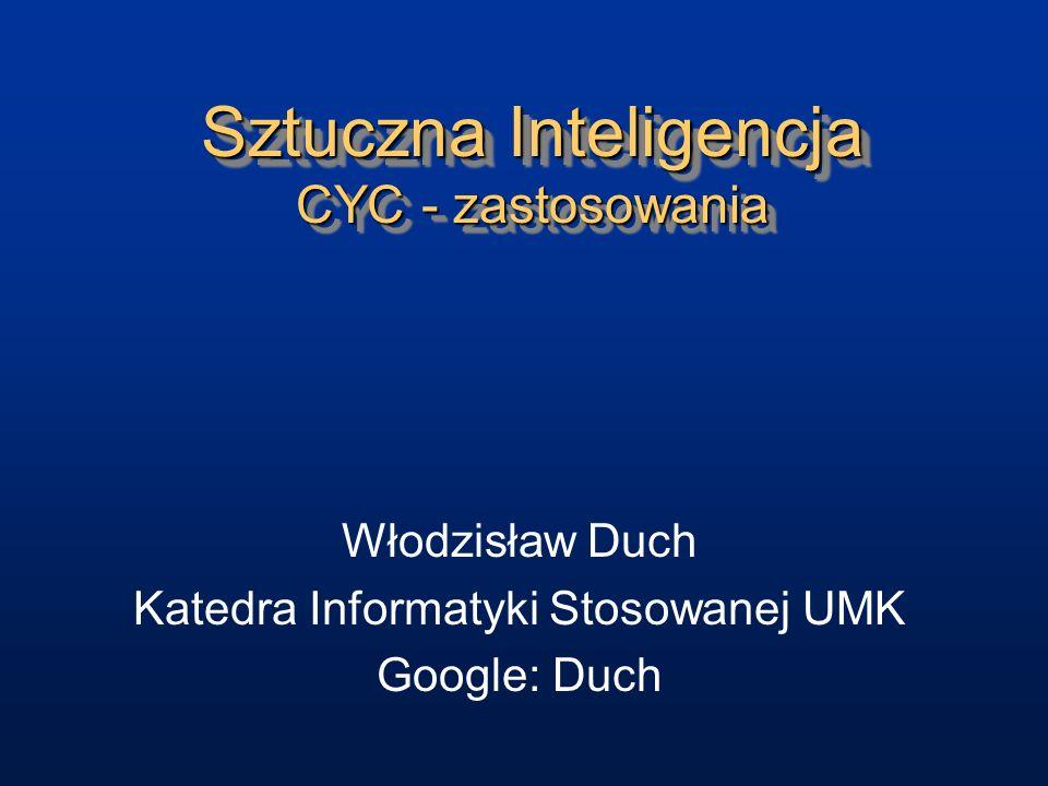 Sztuczna Inteligencja CYC - zastosowania Włodzisław Duch Katedra Informatyki Stosowanej UMK Google: Duch
