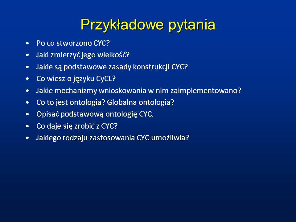 Przykładowe pytania Po co stworzono CYC? Jaki zmierzyć jego wielkość? Jakie są podstawowe zasady konstrukcji CYC? Co wiesz o języku CyCL? Jakie mechan