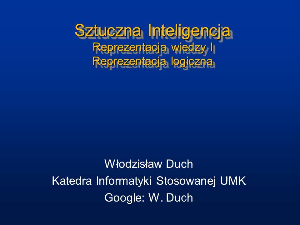 Sztuczna Inteligencja Reprezentacja wiedzy I Reprezentacja logiczna Włodzisław Duch Katedra Informatyki Stosowanej UMK Google: W. Duch