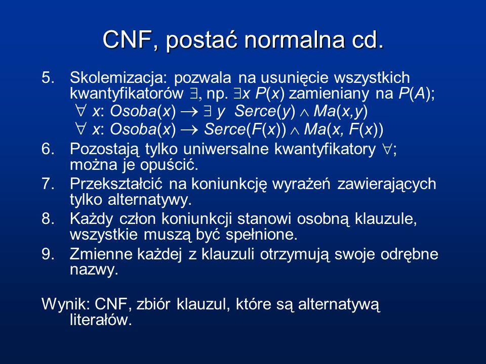 CNF, postać normalna cd. 5.Skolemizacja: pozwala na usunięcie wszystkich kwantyfikatorów np. x P(x) zamieniany na P(A); x: Osoba(x) y Serce(y) Ma(x,y)