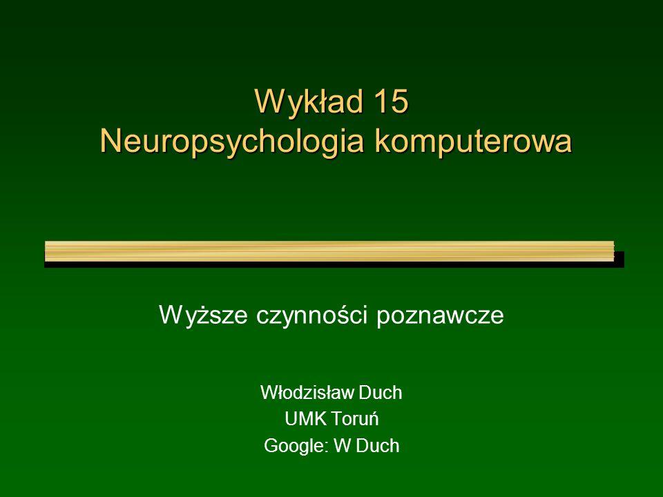 Wykład 15 Neuropsychologia komputerowa Wyższe czynności poznawcze Włodzisław Duch UMK Toruń Google: W Duch