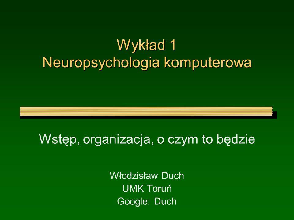 Wykład 1 Neuropsychologia komputerowa Wstęp, organizacja, o czym to będzie Włodzisław Duch UMK Toruń Google: Duch