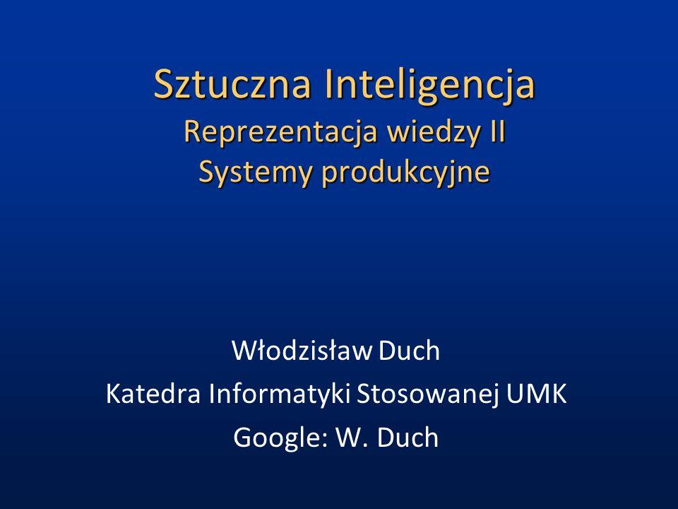 Sztuczna Inteligencja Reprezentacja wiedzy II Systemy produkcyjne Włodzisław Duch Katedra Informatyki Stosowanej UMK Google: W.