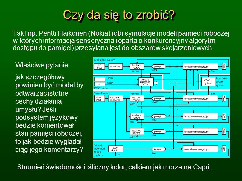 Czy da się to zrobić? Tak! np. Pentti Haikonen (Nokia) robi symulacje modeli pamięci roboczej w których informacja sensoryczna (oparta o konkurencyjny