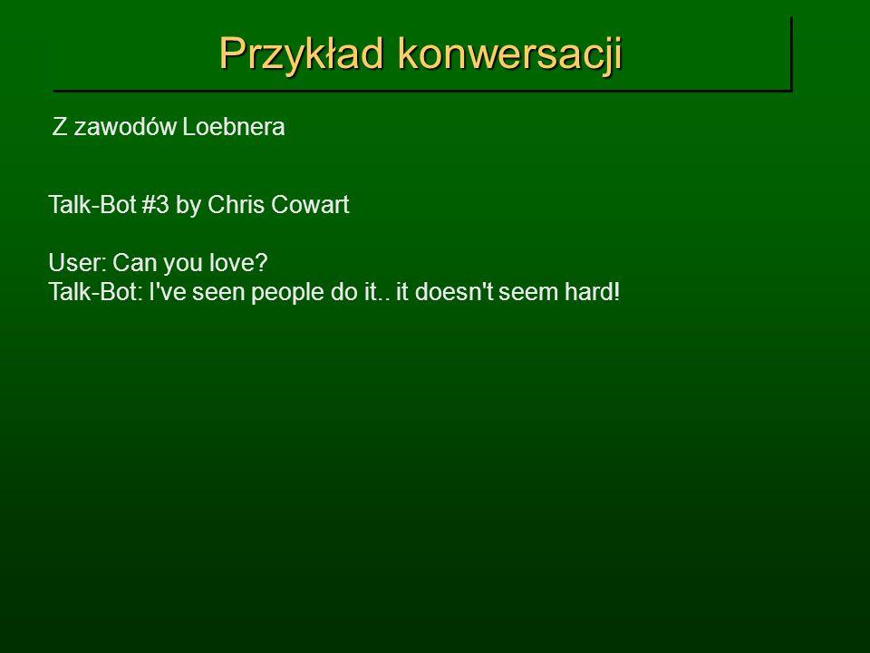 Przykład konwersacji Z zawodów Loebnera Talk-Bot #3 by Chris Cowart User: Can you love? Talk-Bot: I've seen people do it.. it doesn't seem hard!