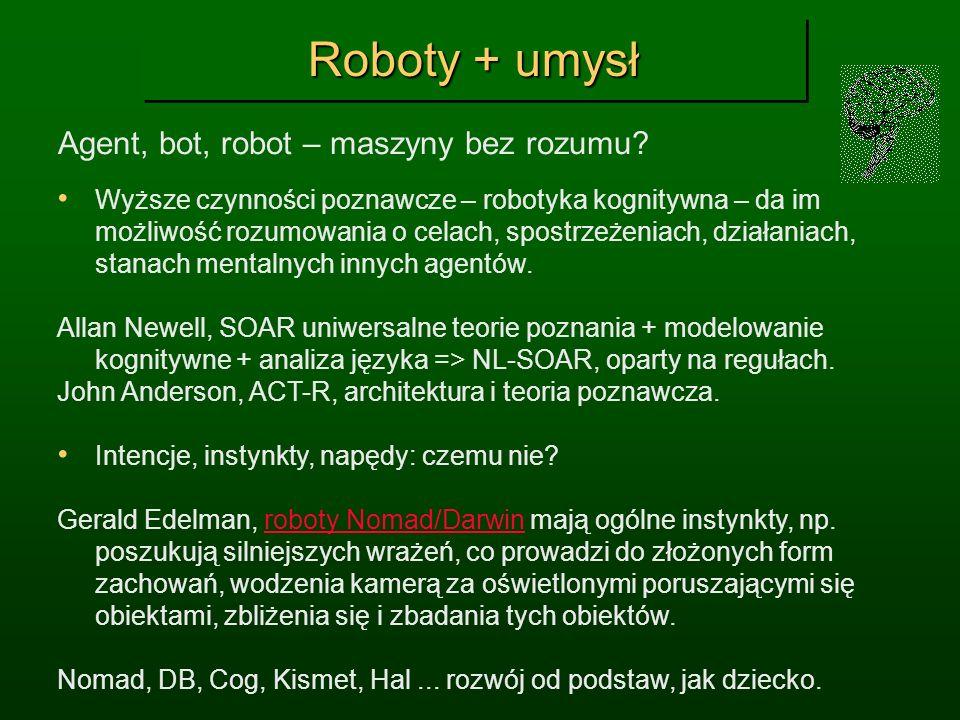 Roboty + umysł Agent, bot, robot – maszyny bez rozumu? Wyższe czynności poznawcze – robotyka kognitywna – da im możliwość rozumowania o celach, spostr