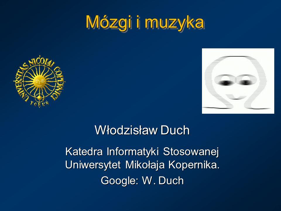 Mózgi i muzyka Włodzisław Duch Katedra Informatyki Stosowanej Uniwersytet Mikołaja Kopernika. Google: W. Duch