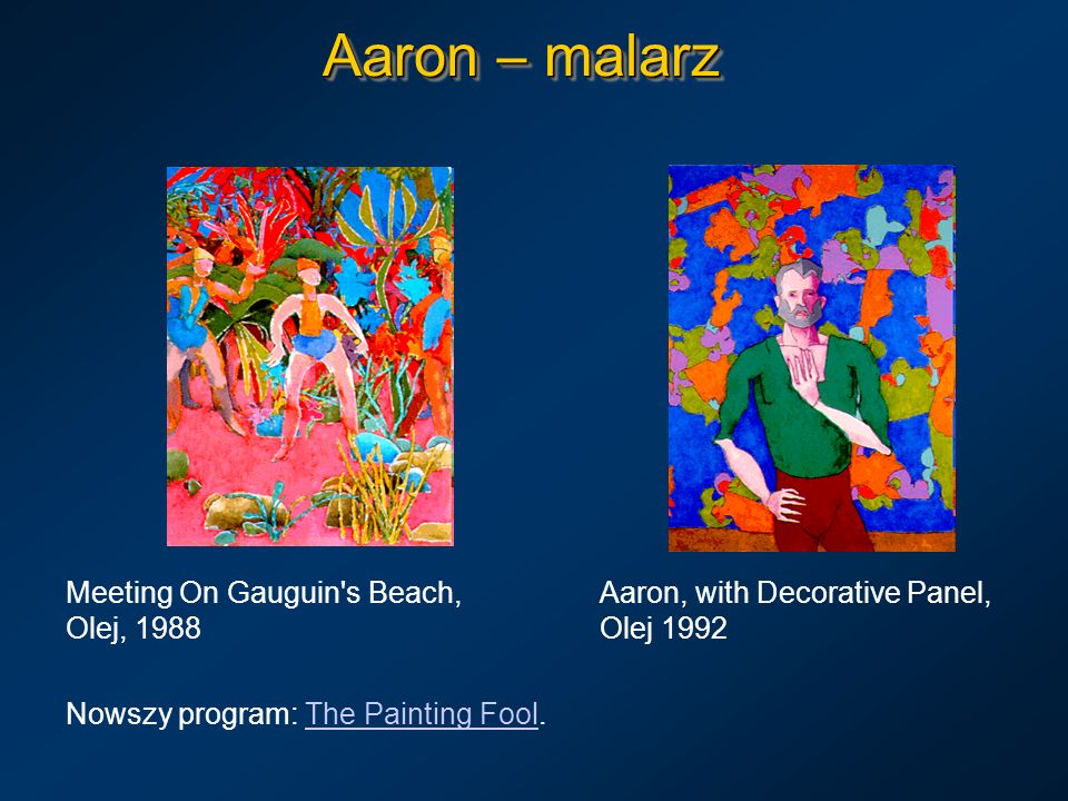 Aaron – malarz Meeting On Gauguin's Beach, Aaron, with Decorative Panel, Olej, 1988Olej 1992 Nowszy program: The Painting Fool.The Painting Fool