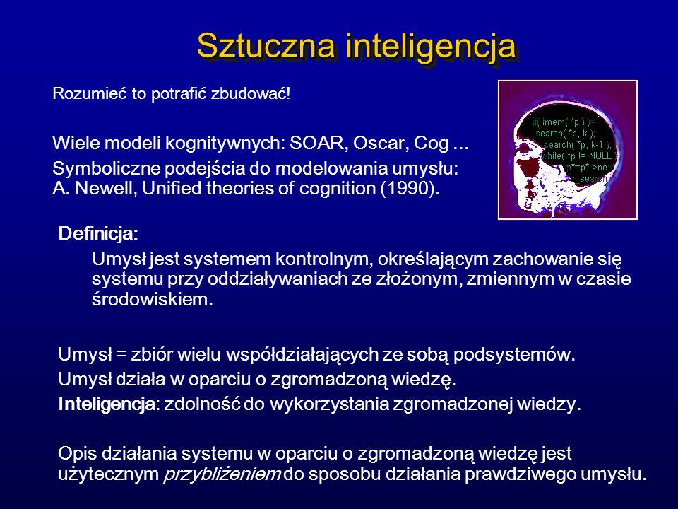 Sztuczna inteligencja Rozumieć to potrafić zbudować! Wiele modeli kognitywnych: SOAR, Oscar, Cog... Symboliczne podejścia do modelowania umysłu: A. Ne
