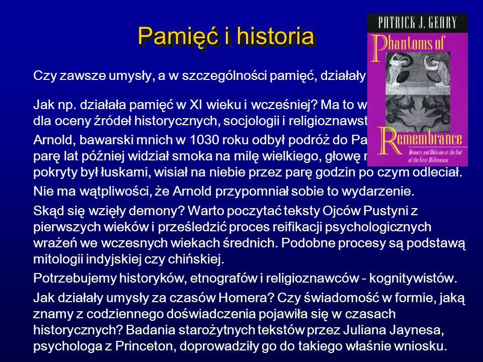 Pamięć i historia Czy zawsze umysły, a w szczególności pamięć, działały tak jak teraz? Jak np. działała pamięć w XI wieku i wcześniej? Ma to wielkie z