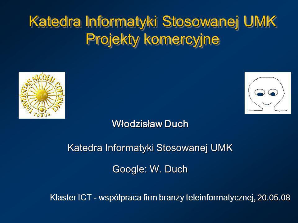 Katedra Informatyki Stosowanej UMK Projekty komercyjne Włodzisław Duch Katedra Informatyki Stosowanej UMK Google: W. Duch, 20.05.08 Klaster ICT - wspó