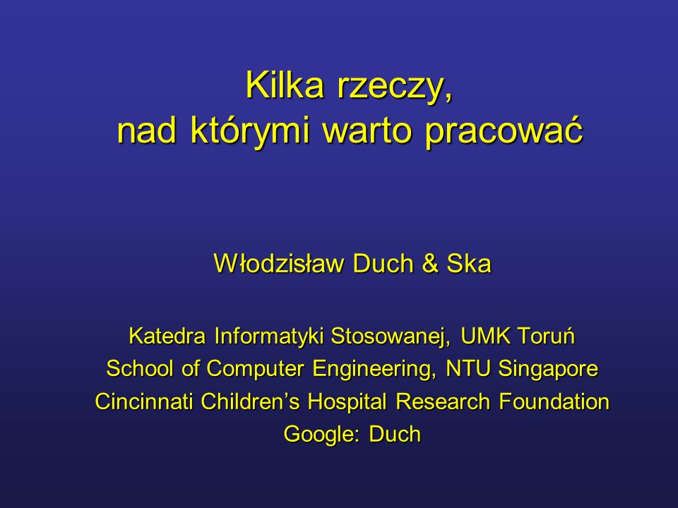 Kilka rzeczy, nad którymi warto pracować Włodzisław Duch & Ska Katedra Informatyki Stosowanej, UMK Toruń School of Computer Engineering, NTU Singapore Cincinnati Childrens Hospital Research Foundation Google: Duch