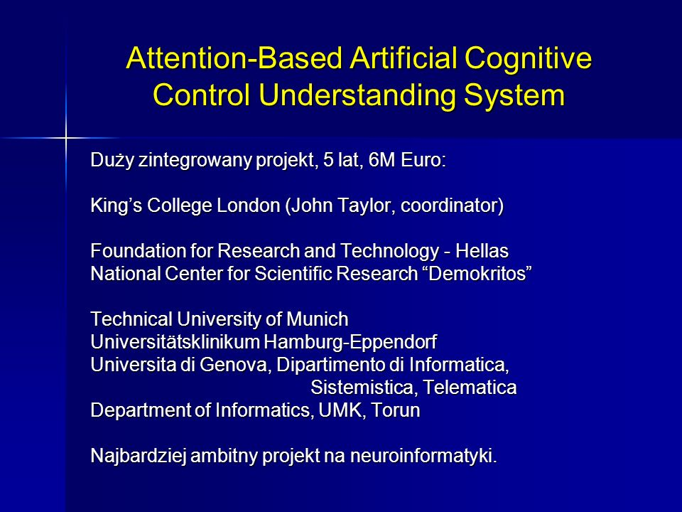 Attention-Based Artificial Cognitive Control Understanding System Duży zintegrowany projekt, 5 lat, 6M Euro: Kings College London (John Taylor, coordi